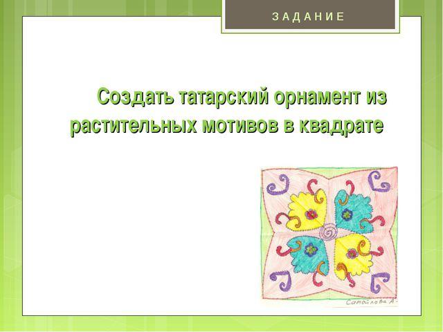 Создать татарский орнамент из растительных мотивов в квадрате З А Д А Н И Е