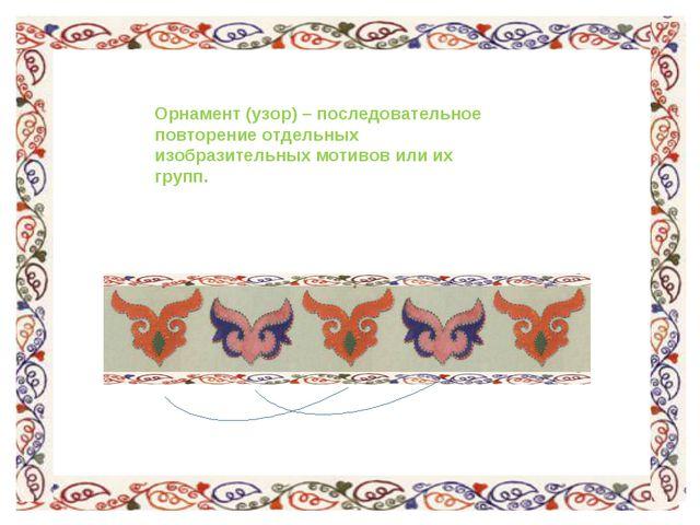 Орнамент (узор) – последовательное повторение отдельных изобразительных мотив...