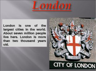 London is one of the largest cities in the world. About seven million people