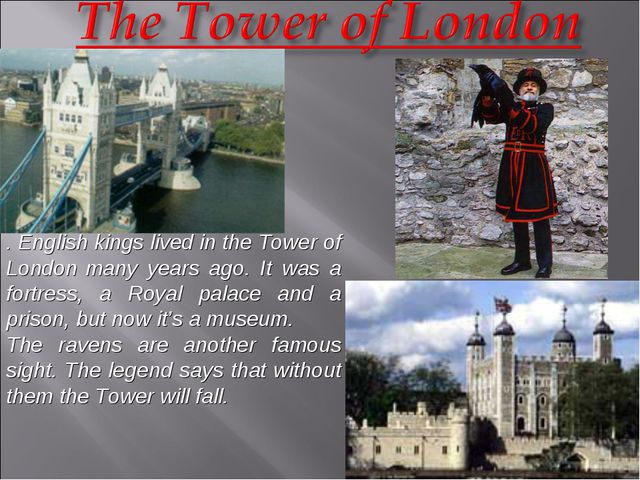 . English kings lived in the Tower of London many years ago. It was a fortres...