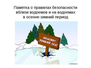 Памятка о правилах безопасности вблизи водоемов и на водоемах в осенне-зимний