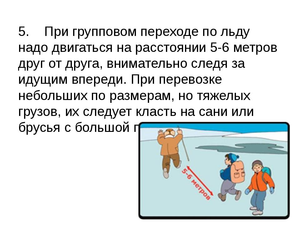 5. При групповом переходе по льду надо двигаться на расстоянии 5-6 метров др...