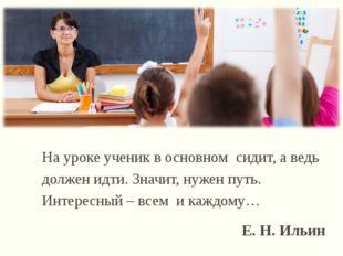На уроке ученик в основном сидит, а ведь должен идти. Значит, нужен путь. Инт