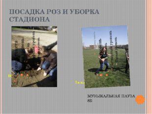 ПОСАДКА РОЗ И УБОРКА СТАДИОНА 6б класс 7а класс МУЗЫКАЛЬНАЯ ПАУЗА 8Б