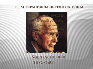 Карл густав юнг 1875-1961 ҚҰМ ТЕРАПИЯСЫ НЕГІЗІН САЛУШЫ