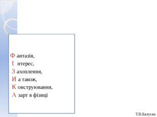 Т.В.Балуєва Ф антазія, І нтерес, З ахоплення, И а також, К онструювання, А за