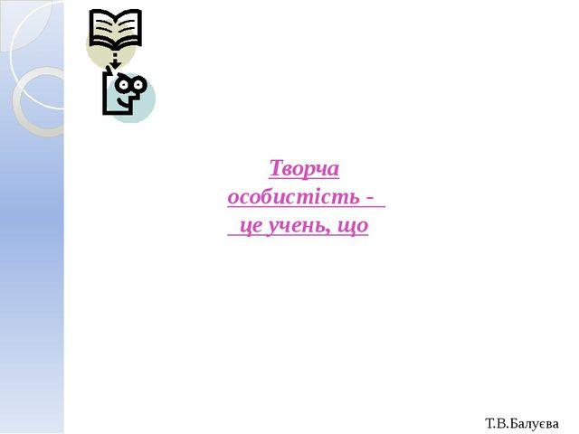 Творча особистість - це учень, що Т.В.Балуєва