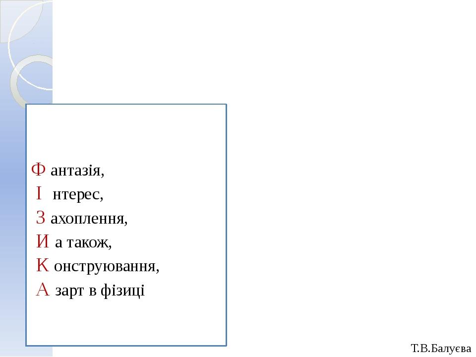 Т.В.Балуєва Ф антазія, І нтерес, З ахоплення, И а також, К онструювання, А за...
