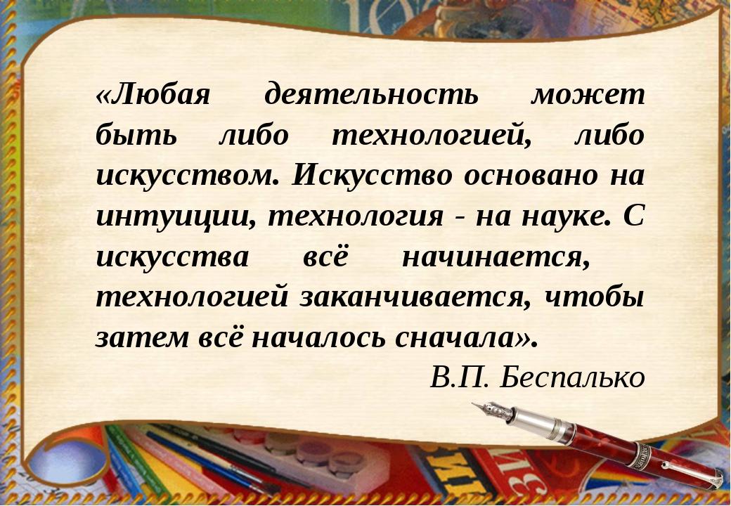 «Любая деятельность может быть либо технологией, либо искусством. Искусство о...