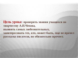 Цель урока: проверить знания учащихся по творчеству А.П.Чехова, выявить самых
