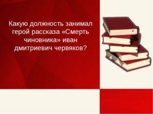 Какую должность занимал герой рассказа «Смерть чиновника» иван дмитриевич чер