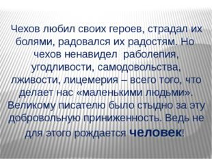 Чехов любил своих героев, страдал их болями, радовался их радостям. Но чехов