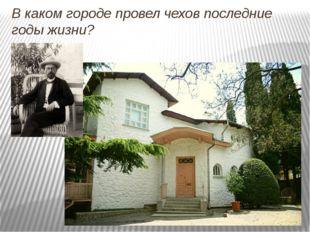 В каком городе провел чехов последние годы жизни?