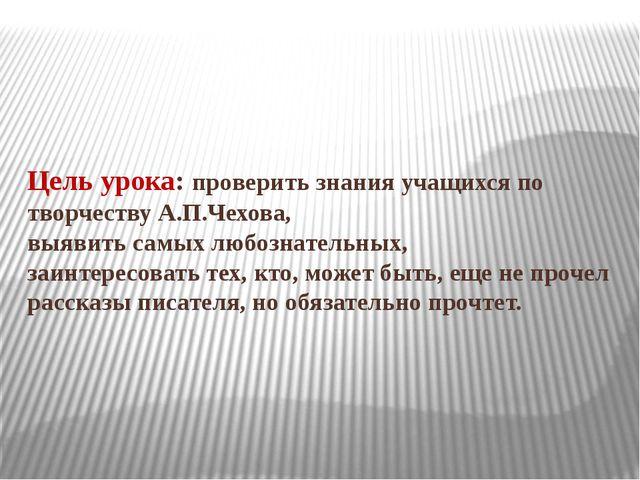 Цель урока: проверить знания учащихся по творчеству А.П.Чехова, выявить самых...