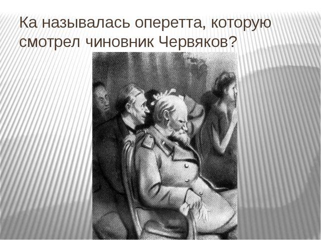 Ка называлась оперетта, которую смотрел чиновник Червяков?
