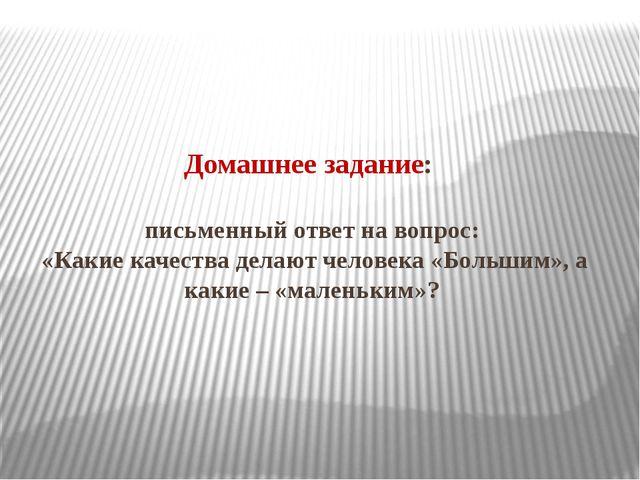 Домашнее задание: письменный ответ на вопрос: «Какие качества делают человека...