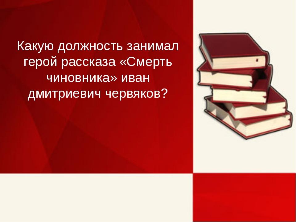 Какую должность занимал герой рассказа «Смерть чиновника» иван дмитриевич чер...