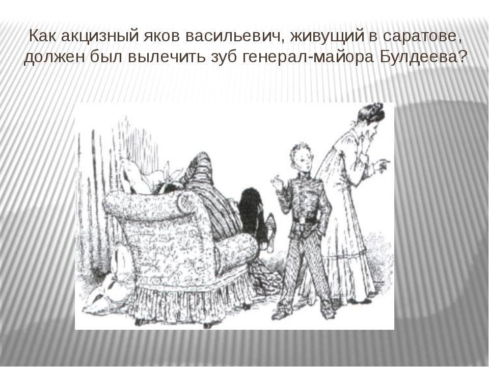 Как акцизный яков васильевич, живущий в саратове, должен был вылечить зуб ген...