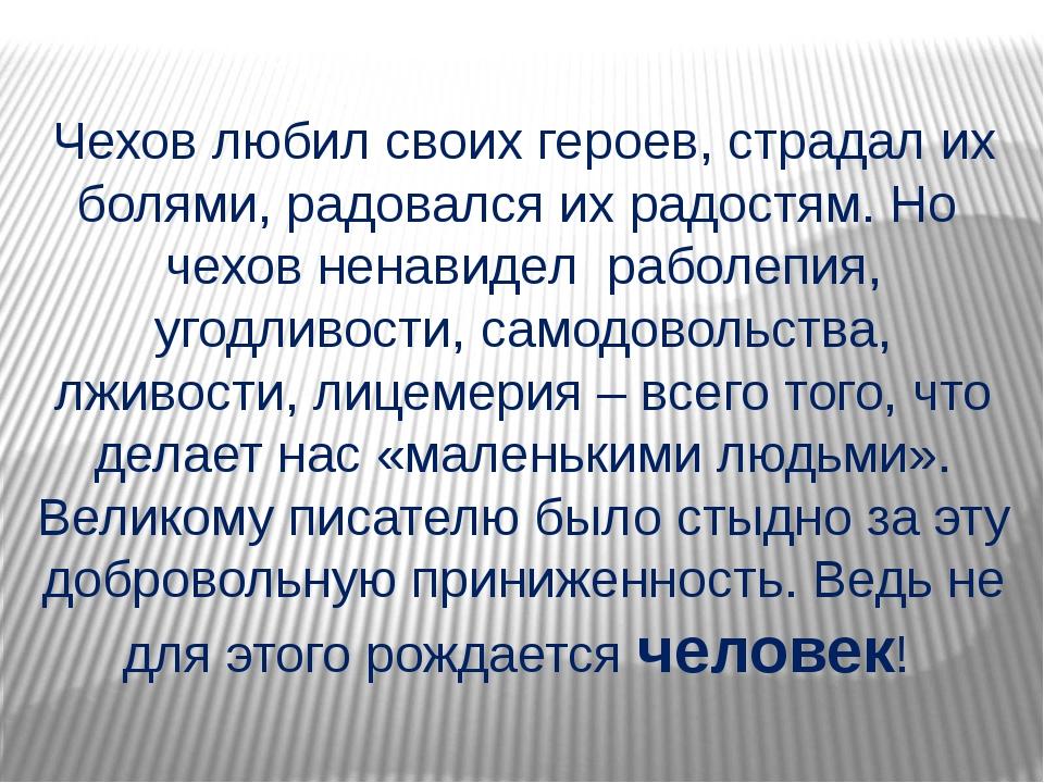 Чехов любил своих героев, страдал их болями, радовался их радостям. Но чехов...