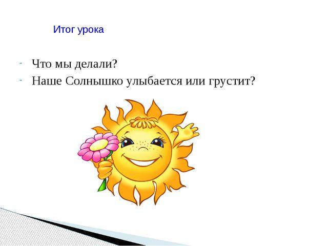 Что мы делали? Наше Солнышко улыбается или грустит? Итог урока