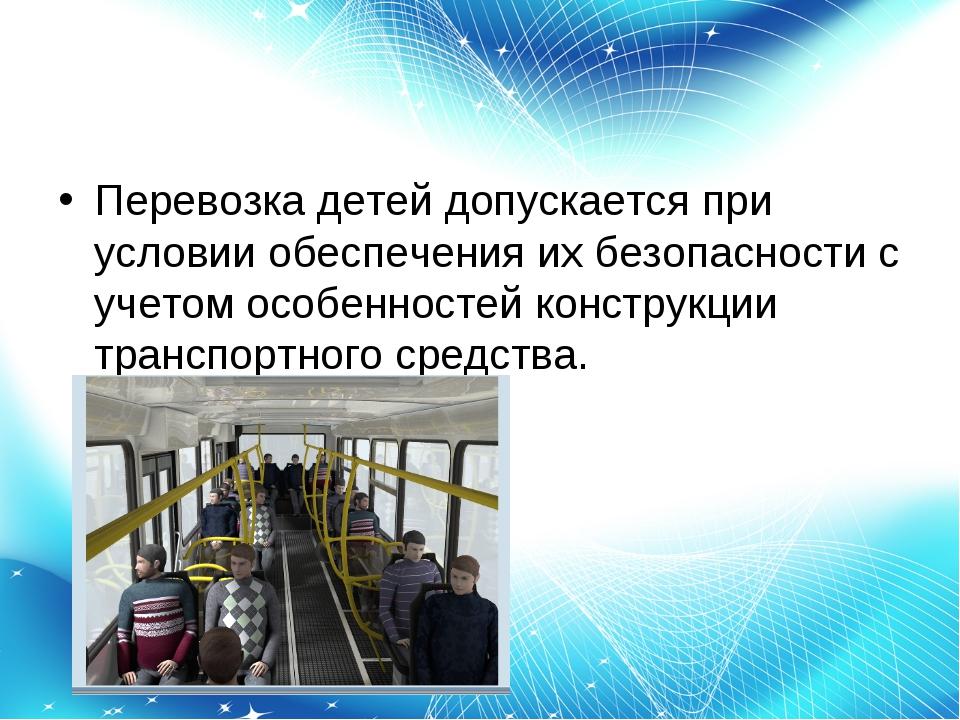 Перевозка детей допускается при условии обеспечения их безопасности с учетом...