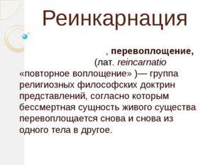 Реинкарнация Переселе́ние душ, перевоплощение, реинкарна́ция, (лат.reincarna