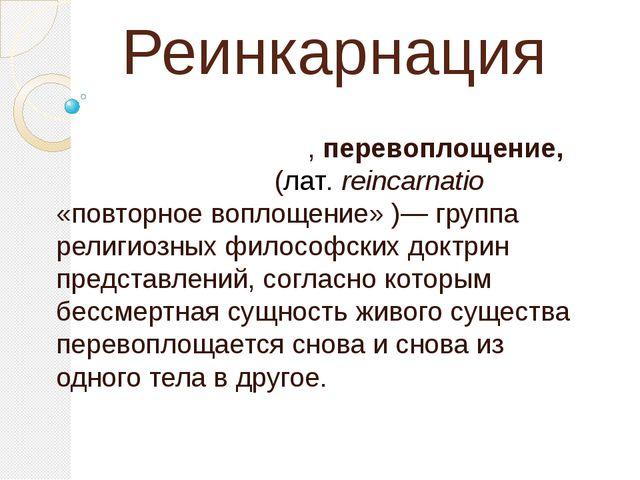 Реинкарнация Переселе́ние душ, перевоплощение, реинкарна́ция, (лат.reincarna...