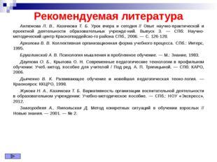 Рекомендуемая литература Антонова Л. В., Казачкова Т. Б. Урок вчера и сегодня