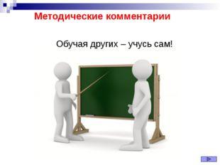 Методические комментарии Обучая других – учусь сам!