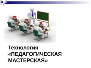 Технология «ПЕДАГОГИЧЕСКАЯ МАСТЕРСКАЯ»
