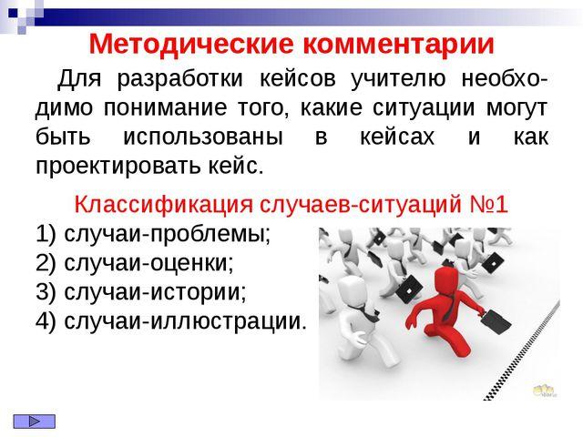 Методические комментарии Для разработки кейсов учителю необхо-димо понимание...