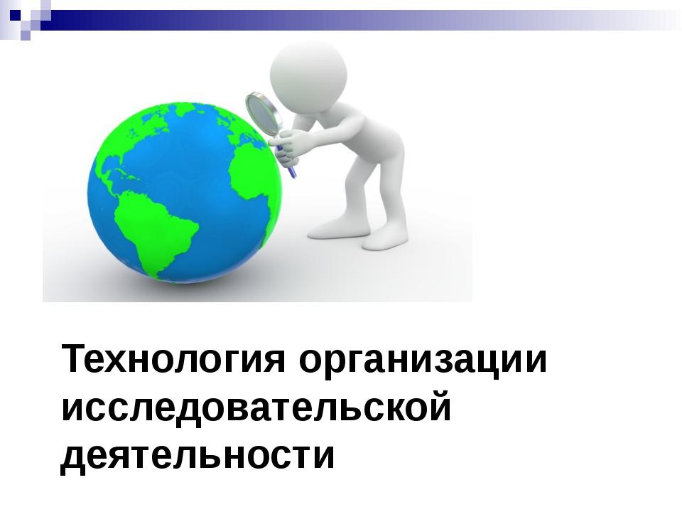 Технология организации исследовательской деятельности