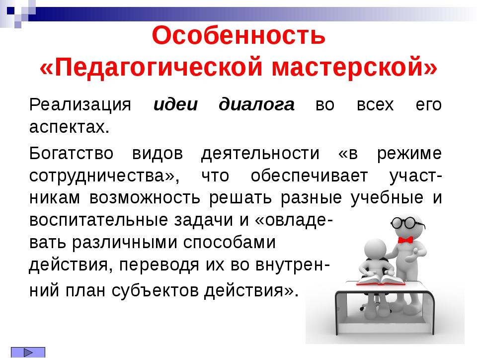 Особенность «Педагогической мастерской» Реализация идеи диалога во всех его а...