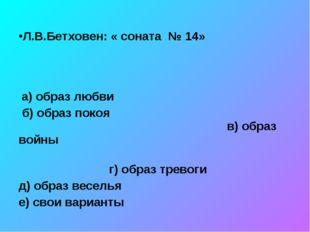 Л.В.Бетховен: « соната № 14» а) образ любви б) образ покоя в) образ войны г