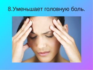 8.Уменьшает головную боль.