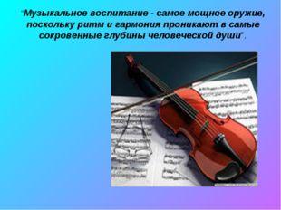 """""""Музыкальное воспитание - самое мощное оружие, поскольку ритм и гармония прон"""