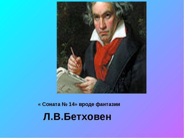 « Соната № 14» вроде фантазии Л.В.Бетховен