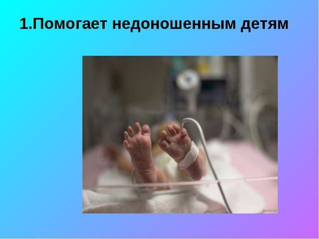 1.Помогает недоношенным детям