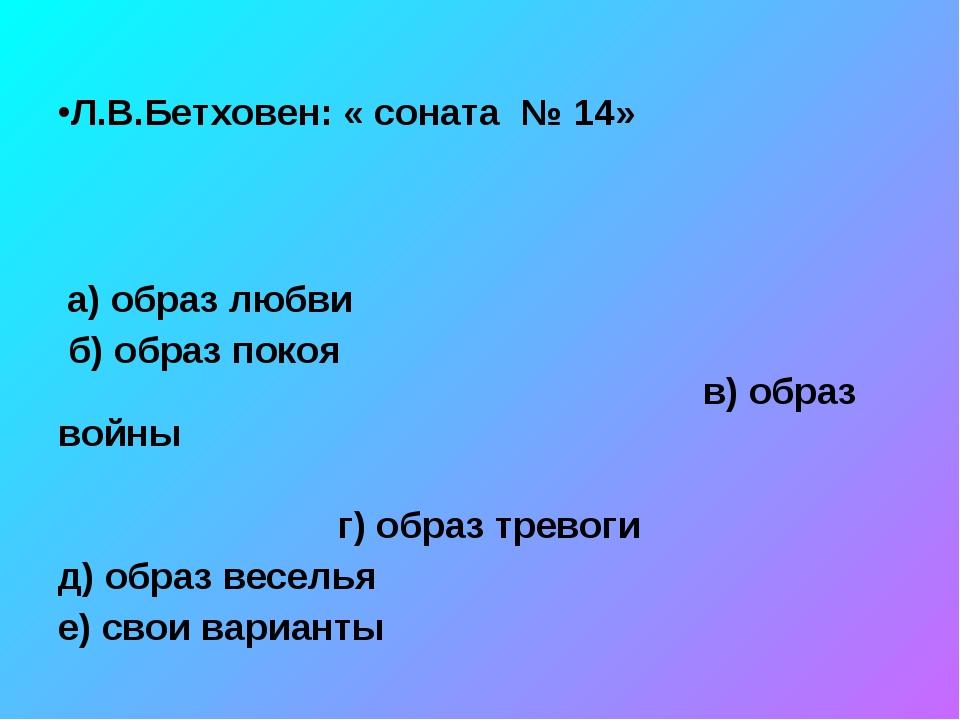 Л.В.Бетховен: « соната № 14» а) образ любви б) образ покоя в) образ войны г...