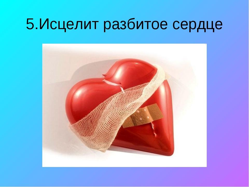 5.Исцелит разбитое сердце