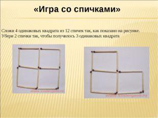 «Игра со спичками» Сложи 4 одинаковых квадрата из 12 спичек так, как показан