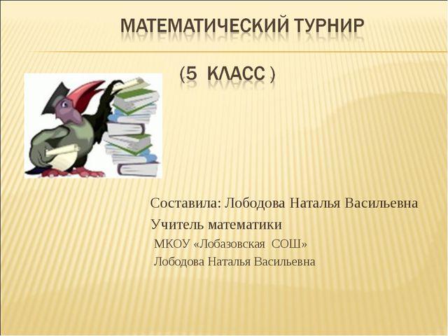 Составила: Лободова Наталья Васильевна Учитель математики МКОУ «Лобазовск...