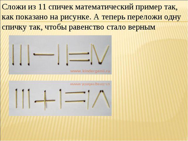 Сложи из 11 спичек математический пример так, как показано на рисунке. А тепе...