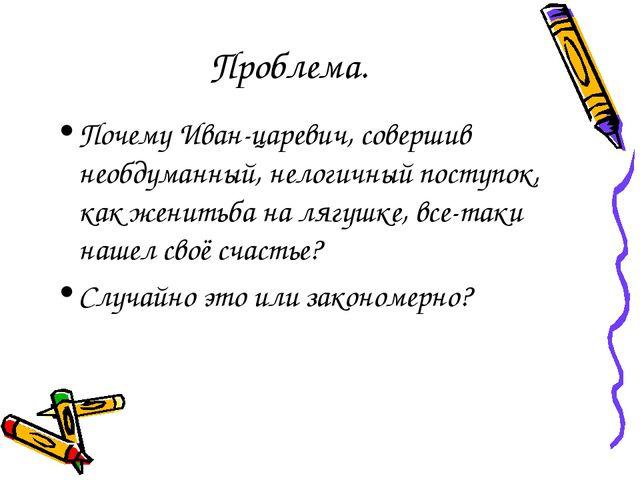 Проблема. Почему Иван-царевич, совершив необдуманный, нелогичный поступок, ка...