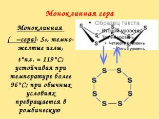 Моноклинная сера Моноклинная (β –сера)- S8, темно-желтые иглы, t°пл. = 119°C;