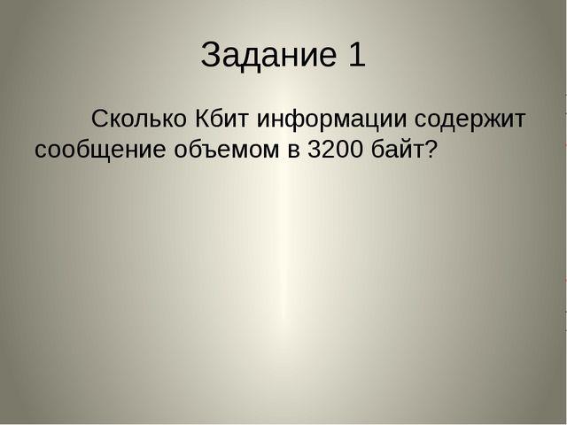 Задание 1 Сколько Кбит информации содержит сообщение объемом в 3200 байт?
