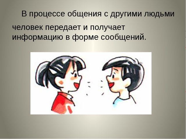 В процессе общения с другими людьми человек передает и получает информацию в...
