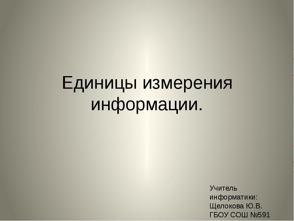 Единицы измерения информации. Учитель информатики: Щелокова Ю.В. ГБОУ СОШ №591
