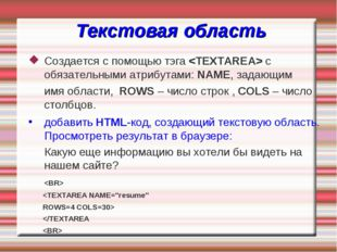 Текстовая область Создается с помощью тэга  с обязательными атрибутами: NAME,