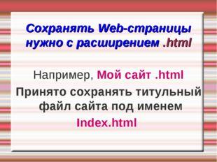 Сохранять Web-страницы нужно с расширением .html Например, Мой сайт .html Пр